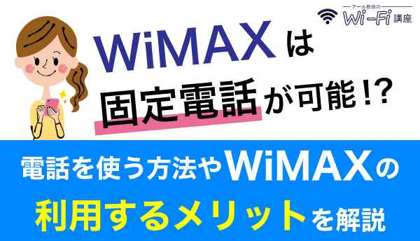 WiMAXは固定電話が可能!?電話を使う方法やWiMAXの利用するメリットを解説