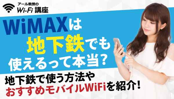 WiMAXは地下鉄でも使えるって本当?地下鉄で使う方法やおすすめモバイルWiFiを紹介!